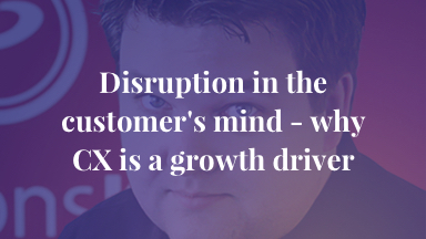 Disruption in the customer's mind - why CX is a growth driver