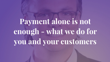 Payment alone is not enough - what we do for you and your customers